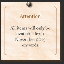 Attention  All items will only be available from November 2015 onwards